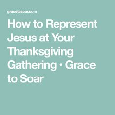 How to Represent Jesus at Your Thanksgiving Gathering • Grace to Soar