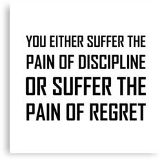 Suffer Pain Of Discipline Or Regret Canvas Print Success in sports and life takes grit and determination. You either suffer the pain of discipline or the pain of regret. Check out this funny custom design on tees, shirts, mugs, gifts and apparel. Proud Quotes, Me Quotes, Motivational Quotes, Inspirational Quotes, Advice Quotes, Quotes For Kids, Quotes To Live By, I Sweat A Lot, Regret Quotes