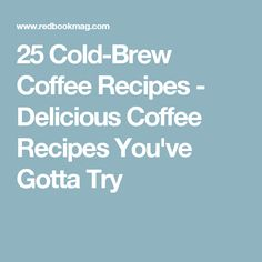 25 Cold-Brew Coffee Recipes - Delicious Coffee Recipes You've Gotta Try