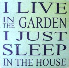 I live in the garden I just sleep in the house.