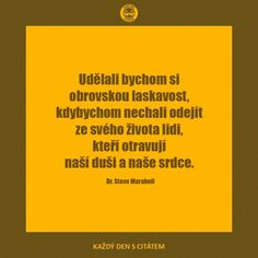 Udělali bychom si obrovskou laskavost, kdybychom nechali odejít ze svého života lidi, kteří otravují naši duši a naše srdce.  Steve Maraboli Motto, Words, Quotes, Montessori, Art, Psychology, Quotations, Art Background, Kunst