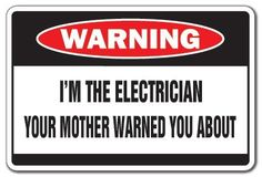 """I'M THE ELECTRICIAN Warning Sign mother funny signs by ZANYSIGNS. $8.99. Proudly Manufactured in the U.S.A.. Brand New Sign: 8"""" x 12"""". The Ultimate Gag Gift!. Top Quality Sign. This is a brand new 12"""" tall and 8"""" wide sign. Our novelty signs are made from outdoor durable plastic with professional grade vinyl graphics. These signs will never rust or fade, perfect inside or out (5 years outdoors)! The sign has round corners and pre-drilled holes for easy mounting. This i..."""