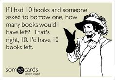 If I had 10 books and someone asked to borrow one, how many books would I have left? That's right, 10. I'd have 10 books left.