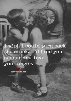 ༻⚜༺ ❤️ ༻⚜༺ I Wish I Could Turn Back The Clock. I'd Find You Sooner And Love You Longer. ༻⚜༺ ❤️ ༻⚜༺