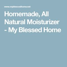 Homemade, All Natural Moisturizer - My Blessed Home