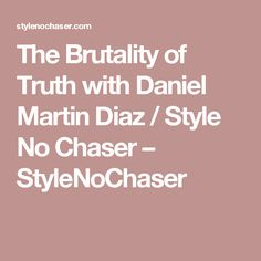 The Brutality of Truth with Daniel Martin Diaz / Style No Chaser – StyleNoChaser