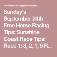 Sunday's September 24th Free Horse Racing Tips:  Sunshine Coast Race Tips:  Race 1: 3, 2, 1, 5 Race 2 onwards will be posted here shortly...   Wyong Race Tips:  Race 1: 4, 5, 2, 3 Race 2 onwards will be posted here shortly...