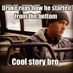 So true though Eminem has definitely started from the bottom not drake