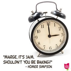 """Marge, it's 3AM. Shouldn't you be baking?"" -- Homer Simpson"