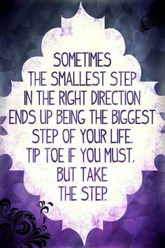 Are you taking a step in the right direction? Are you headed in the direction you want to be going in? Take a minute to reflect on that small or big step you can take to move forward in the direction you want to be going in!