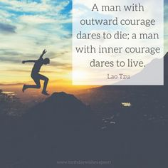 A man with outward courage dares to die; a man with inner courage dares to live. Lao Tzu