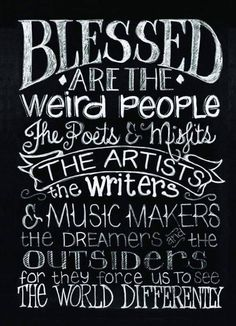 Blessed are the weird people the poets & misfits the artists the writers & music makers the dreamers and the outsiders for they force us to see the world differently - inspiration Great Quotes, Quotes To Live By, Me Quotes, Angel Quotes, Crazy People, Weird People Quotes, Wierd Quotes, Creative People Quotes, Crazy Kids