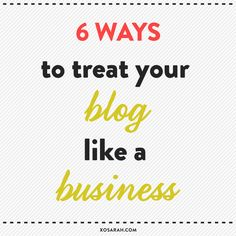 6 ways to treat your a blog like a business.