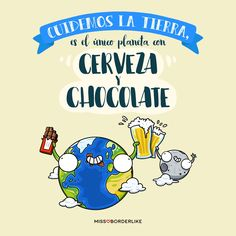 Cuidemos la Tierra, es el único planeta con cerveza y chocolate...