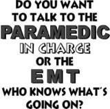 "EMS Humor. ""Do you want to talk to the paramedic in charge or the EMT who knows what's going on?"""