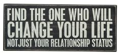 Find the one who will change your life, not just your relationship status