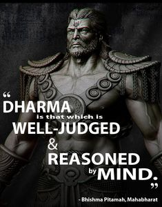 """Wise words from the great man himself: Bhishma Pitamah (Mahabharata).The closest translation to the word 'Dharma' is """"religion"""". The word itself means much, much more. It represents a sustainable, righteous & morally correct way of living.Bhishma himself is a pivotal figure in the Mahabharat epic. He is influential throughout and often provides the voice of reason to settle disputes."""