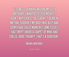 I started running around my 30th birthday. I wanted to lose weight; I didn't anticipate the serenity. Being in motion, suddenly my body was busy and so my head could work out some issues I had swept under a carpet of wine and cheese. Good therapy, that's a good run. - Michael Weatherly at Lifehack QuotesMichael Weatherly at http://quotes.lifehack.org/by-author/michael-weatherly/