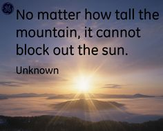No matter, how tall the mountain, it cannot block out the sun . #Quotes #GEHealthcare