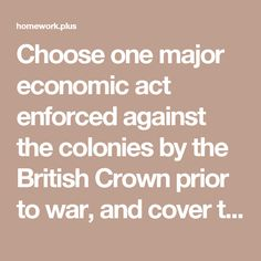 Choose one major economic act enforced against the colonies by the British Crown prior to war, and cover the following: