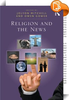 Religion and the News    :  In Religion and the News journalists and religious leaders reflect on their interactions with one another and their experiences of creating news. Through a series of original contributions, leading practitioners shed light on how religious stories emerge into the public domain. Experienced journalists and religious representatives from different faith traditions critically consider their role in a rapidly evolving communicative environment.  Aimed at journal...