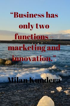 """Business has only two functions – marketing and innovation.""  ~ Milan Kundera Marketing quote"