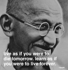 """Live as if you were to die tomorrow. Learn as if you were to live forever."" -Gandhi - http://allaboutgandhi.com/?p=182"