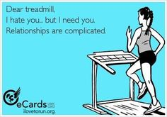 Dear treadmill, I hate you, but I need you.  Relationships are complicated.