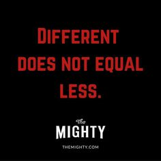"""Different does not equal less."" From The Mighty"