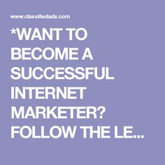 *WANT TO BECOME A SUCCESSFUL INTERNET MARKETER? FOLLOW THE LEADERS - Classified…