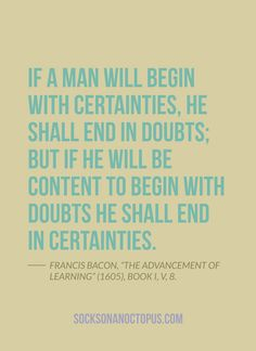 """Quote Of The Day: July 1, 2014 - If a man will begin with certainties, he shall end in doubts; but if he will be content to begin with doubts he shall end in certainties. — Francis Bacon, """"The Advancement of Learning"""" (1605), Book I, v, 8"""