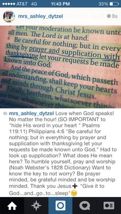 """Love when God speaks! No matter the hour! (SO IMPORTANT to """"hide His word in your heart """" Psalms 119:11)Philippians 4:6 """"Be careful for nothing;but in everything by prayer and supplication with thanksgiving let your requests be made known unto God."""" Had to look up supplication?What does He mean here?To humble yourself, pray and worship(Noah Webster's 1828 Dictionary) Key to peace:Be prayer minded, be grateful minded and be worship minded. Thank you Jesus➕ """"Give it to…"""