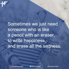 Sometimes we just need someone who is like a pencil with an eraser, to write happiness, and erase all the sadness. #Quotes #Quote