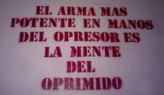 ... El arma más potente en manos del opresor es la mente del oprimido.