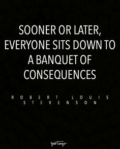 """Sooner or later, everyone sits down to a banquet of consequences."" — Robert Louis Stevenson"
