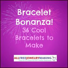 Bracelet Bonanza! 36 Cool Bracelets to Make