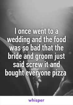 I once went to a wedding and the food was so bad that the bride and groom just said screw it and bought everyone pizza