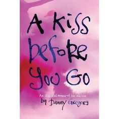 A Kiss Before You Go: An Illustrated Memoir of Love and Loss: Danny Gregory