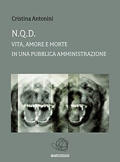 Cristina Antonini: N.Q.D. Vita, Amore e Morte in una Pubblica Amminis...