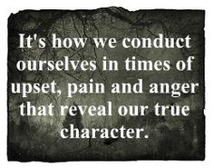 It's how we conduct ourselves in times of upset, pain and anger that reveal our true character.