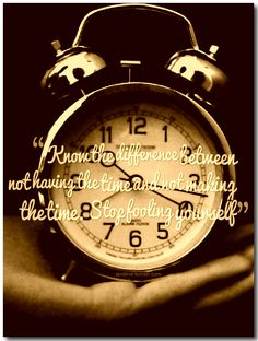 Know the difference between not having the time and not making the time. Stop fooling yourself.