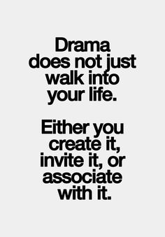 Drama does not just walk into your life. Either you create it, invite it or associate with it. #truestory