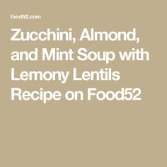 Zucchini, Almond, and Mint Soup with Lemony Lentils Recipe on Food52