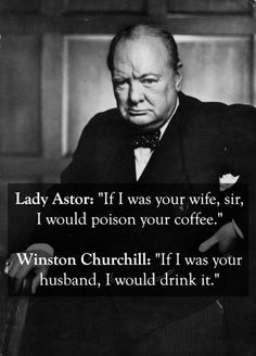 Winston Churchill with a zinger. Heard this quote so many times, but it still gets me haha