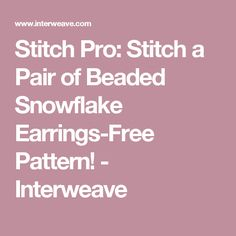 Stitch Pro: Stitch a Pair of Beaded Snowflake Earrings-Free Pattern! - Interweave