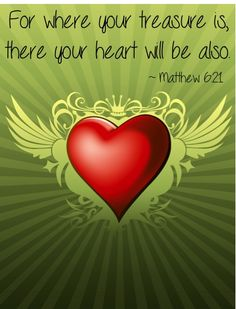 For where your treasure is, there your heart will be also.  ~ Matthew 6:21....I love this....so very true.