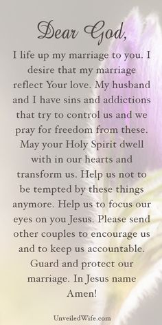 Prayer Of The Day – Temptation & Addiction --- Dear Heavenly Father, I life up my marriage to you. I desire that my marriage reflect Your love. My husband and I have sins and addictions that try to control us and we pray for freedom from these. May your Holy Spirit dwell with in our hearts… Read More Here http://unveiledwife.com/prayer-of-the-day-temptation-addiction/ - Marriage, Love