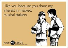I like you because you share my interest in masked, musical stalkers.