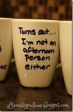 """Turns out... I'm not an afternoon person either."" // Really just repinning because of the quote on it, but I think the link leads to that sharpie on mug craft howto thing."
