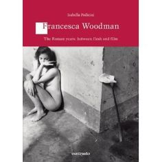 Francesca Woodman: The Roman Years: Between Flesh and Film